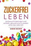 Zuckerfrei leben: Zuckersucht beenden und schlank, gesund und fit werden ohne das süße Gift - Sabine Becker