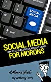 A Moron's Guide to Social Media Marketing: Tips, Strategic Approaches, the Basics, and More!