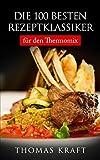 Die 100 besten Rezeptklassiker für den Thermomix: Frühstücksrezepte, Suppen, Salate, Vegetarische Gerichte, Fischgerichte, Fleischgerichte, Desserts