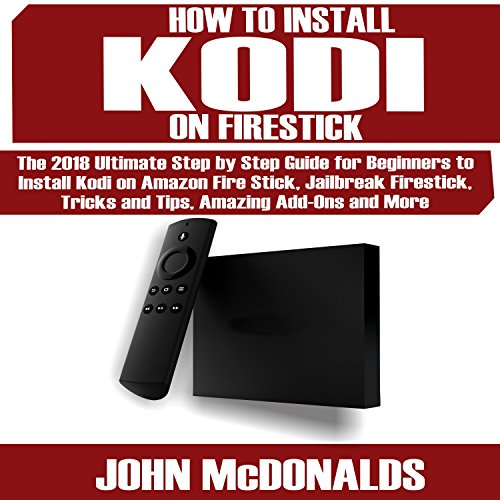 How to Install Kodi on Firestick: The 2018 Step by Step for Every Beginner to Install Kodi on Firestick, Jailbreak Firestick, Tips and Tricks, Amazing Add-ons and More! (Add-on-audio)