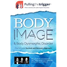 Body Image and Body Dysmorphic Disorder: The Definitive Survival and Recovery Approach (Pulling the Trigger)