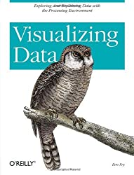 Visualizing Data: Exploring and Explaining Data with the Processing Environment by Ben Fry (2008-01-11)