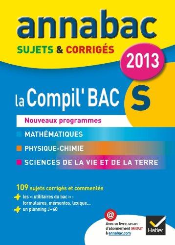 Annales Annabac 2013 La compil' Bac S : Maths, Physique-Chimie, SVT: Sujets et corrigs du bac - Terminale S