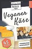 Veganer Käse   Kochbuch Vegan: veganer Käse, selbstgemacht   45 Rezepte: Käse, ganz einfach selber machen mit Cashew, Soja, Hafer uvm. - Angelique Wiener