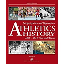 Intriguing Facts and Figures from Athletics History: 1860-2014: Men and Women