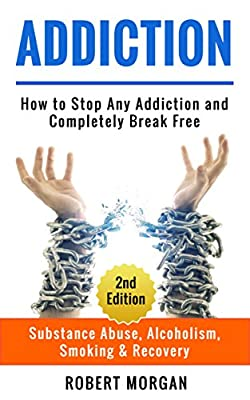 Addiction: How to Stop Any Addiction and Completely Break Free - Substance Abuse, Alcoholism, Smoking & Recovery (Alcohol Addiction, Drug Addiction, Quit Smoking)