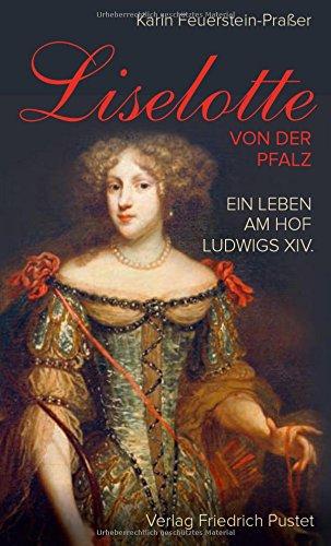 Liselotte von der Pfalz: Ein Leben am Hof Ludwigs XIV. (Biografien)