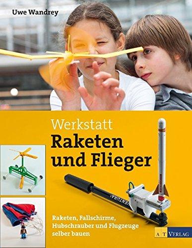 Preisvergleich Produktbild Werkstatt Raketen und Flieger: Raketen, Fallschirme, Hubschrauber und Flugzeuge selber bauen