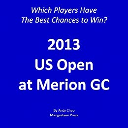 2013 United States Open: Which Players Have the Best Chances of Winning?  Insights from Systematic Approach. Be objective, straight down the middle!  US Merion (Golf Demystified Book 500) by [Chao, Andy]
