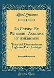 La Cuisine Et Patisserie Anglaise Et Americaine: Traite de L'Alimentation En Angleterre Et En Amerique (Classic Reprint)