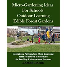 Micro-Gardening Ideas For Schools, Outdoor Learning And Edible Forest Gardens:: Inspirational Permaculture Micro-Gardening ideas for Schools and Individuals ... & Informational Purposes (English Edition)