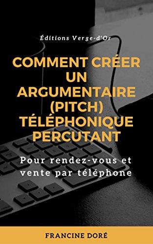 Comment créer un argumentaire (pitch) téléphonique percutant: Pour rendez-vous et vente par téléphone par Francine Doré