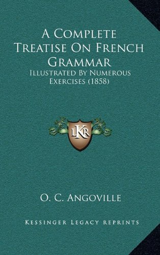 A Complete Treatise on French Grammar: Illustrated by Numerous Exercises (1858)