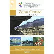 Guia De Las Reservas Naturales Argentinas - ZONA CENTRO (Guia De Las Reservas Naturales De La Argentina/ Guide of Natural Resources of Argentina)