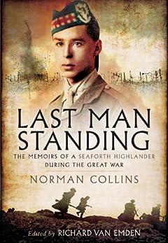 Last Man Standing: The Memiors of a Seaforth Highlander during the Great War by [Van Emden, Richard]