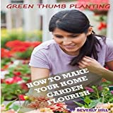 Green Thumb Planting: How To Make Your Home Garden Flourish