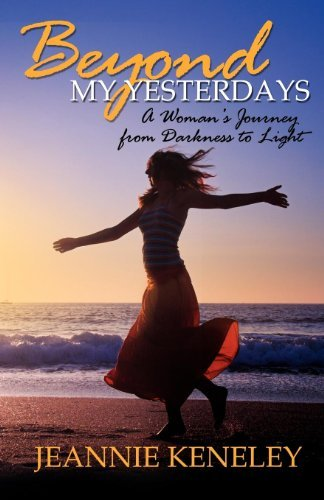 Beyond My Yesterdays: A Woman's Journey from Darkness to Light (Morgan James Faith) by Jeannie Keneley (2008-06-01)