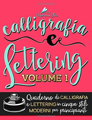 Calligrafia e Lettering: Quaderno di Calligrafia e Lettering in cinque stili moderni per principianti: Volume 1