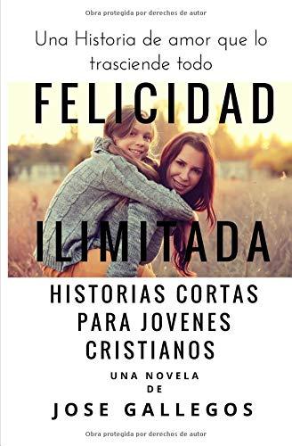 Felicidad Ilimitada: Historias Cortas Para Jovenes Cristianos: Volume 1 (Libros Para Jovenes Cristianos)