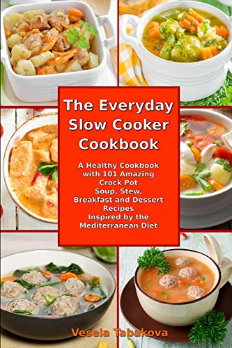 The Everyday Slow Cooker Cookbook: A Healthy Cookbook with 101 Amazing Crock Pot Soup, Stew, Breakfast and Dessert Recipes Inspired by the Mediterranean Diet (Healthy Cooking and Eating, Band 3)