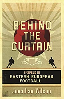 Behind the Curtain: Football in Eastern Europe (English Edition) von [Wilson, Jonathan]