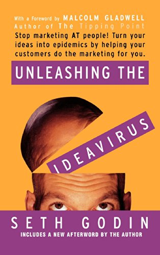 Unleashing the Ideavirus: Stop Marketing at People! Turn Your Ideas Into Epidemics by Helping Your Customers Do the Marketing for You