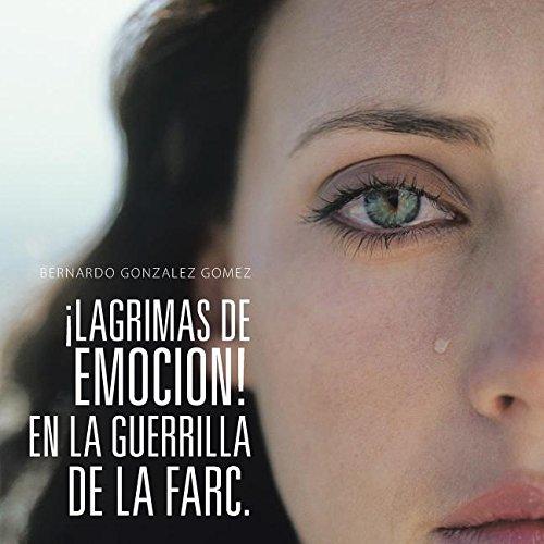 Descargar Libro ¡LAGRIMAS DE EMOCION! EN LA GUERRILLA DE LA FARC. de Bernardo Gonzalez Gomez