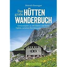 Hüttenwandern: Genusstouren in den Alpen zwischen Berchtesgaden und Allgäu in einem großen Hütten-Wanderbuch. Ideal für Wochenendtouren. Mit 120 Gipfeln, 100 Hüttenzielen, 400 Routen
