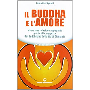 Il Buddha E L'amore. Vivere Una Relazione Appagante Grazie Alla Saggezza Del Buddhismo Della Via Di Diamante