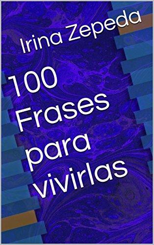 100 Frases para vivirlas por Irina Zepeda