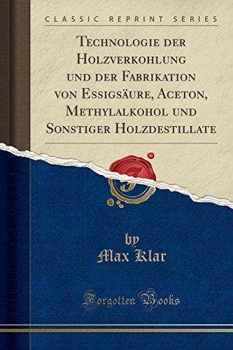 Preisvergleich Produktbild Technologie Der Holzverkohlung Und Der Fabrikation Von Essigsäure, Aceton, Methylalkohol Und Sonstiger Holzdestillate (Classic Reprint)