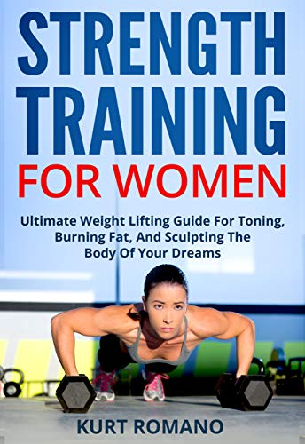 Strength Training For Women: Ultimate Weight Lifting Guide For Toning, Burning Fat, And Sculpting The Body Of Your Dreams (English Edition) por Kurt Romano