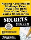 Nursing Acceleration Challenge Exam (ACE) I PN-RN: Nursing Care During Childbearing and Nursing Care of the Child Secrets Study Guide: Nursing ACE ... Challenge Exam (Secrets (Mometrix)) by Nursing ACE Exam Secrets Test Prep Team (2013-02-14)