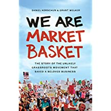 We Are Market Basket: The Story of the Unlikely Grassroots Movement that Saved a Beloved Business