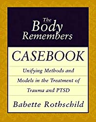 The Body Remembers Casebook: Unifying Methods and Models in the Treatment of Trauma and PTSD (Norton Professional Books) (Norton Professional Books (Paperback))