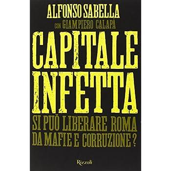 Capitale Infetta. Si Può Liberare Roma Da Mafie E Corruzione?