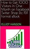 How to Get 1000 Visitors In One Month on Facebook Twitter Shop Etc    PDF Format eBook: ELLIOT HANSON (English Edition)