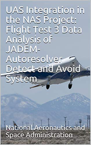 UAS Integration in the NAS Project: Flight Test 3 Data Analysis of JADEM-Autoresolver Detect and Avoid System (English Edition)