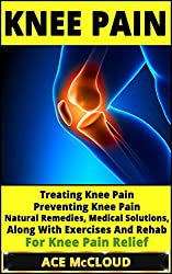 Knee Pain: Treating Knee Pain- Preventing Knee Pain- Natural Remedies, Medical Solutions, Along With Exercises And Rehab For Knee Pain Relief (Knee Pain ... Knee Exercises, Knee Pain Treatment)