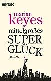 Mittelgroßes Superglück: Roman - Marian Keyes