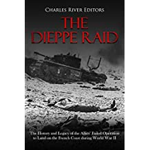 The Dieppe Raid: The History and Legacy of the Allies' Failed Operation to Land on the French Coast during World War II (English Edition)