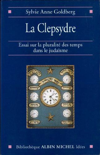 La Clepsydre : Essai sur la pluralité des temps dans le judaïsme (Bibliothèque Albin Michel Histoire) par Sylvie-Anne Goldberg
