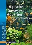 Tropische Süßwasser-Aquarien: Alles rund um Artenauswahl und Aquariengestaltung (Cadmos Aquaristik)