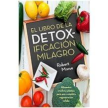 El libro de la detoxificacion milagro / The Detox Miracle Sourcebook: Alimentos Crudos Y Plantas Para Una Complete Regeneracion Celuar