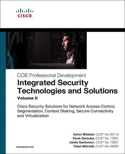 Integrated Security Technologies and Solutions - Volume II: Cisco Security Solutions for Network Access Control, Segmentation, Context Sharing, Secure (Ccie Professional Development)