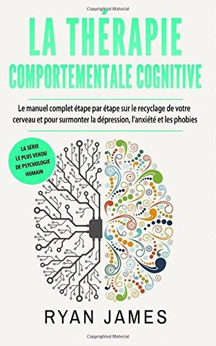 La thérapie comportementale cognitive: Le manuel complet étape par étape sur le recyclage de votre cerveau et pour surmonter la dépression, l'anxiété et les phobies (Cognitive Behavioral Therapy)