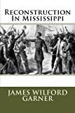 Reconstruction In Mississippi by James Wilford Garner (2013-09-17)