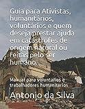 Guia para Ativistas, humanitários, voluntários e quem deseja prestar ajuda em catástrofes de origem natural ou feitas pelo ser humano.: Manual para voluntarios e trabalhadores humanitarios