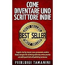Come diventare uno scrittore indie: la guida step by step per creare, promuovere, vendere ebook, fare guerrilla marketing editoriale e vivere una vita ... Scrittori Indipendenti Italiani Vol. 1)
