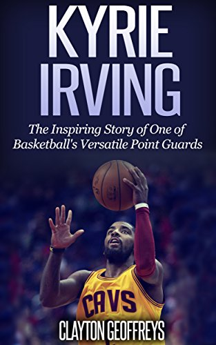 Kyrie Irving: The Inspiring Story of One of Basketball's Most Versatile Point Guards (Basketball Biography Books) por Clayton Geoffreys